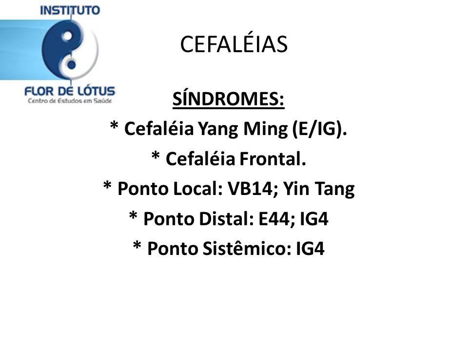 CEFALÉIAS SÍNDROMES: * Cefaléia Yang Ming (E/IG). * Cefaléia Frontal. * Ponto Local: VB14; Yin Tang * Ponto Distal: E44; IG4 * Ponto Sistêmico: IG4