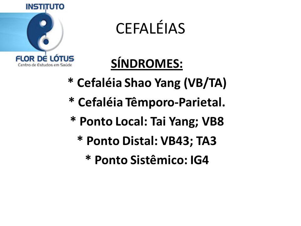 CEFALÉIAS SÍNDROMES: * Cefaléia Shao Yang (VB/TA) * Cefaléia Têmporo-Parietal. * Ponto Local: Tai Yang; VB8 * Ponto Distal: VB43; TA3 * Ponto Sistêmic
