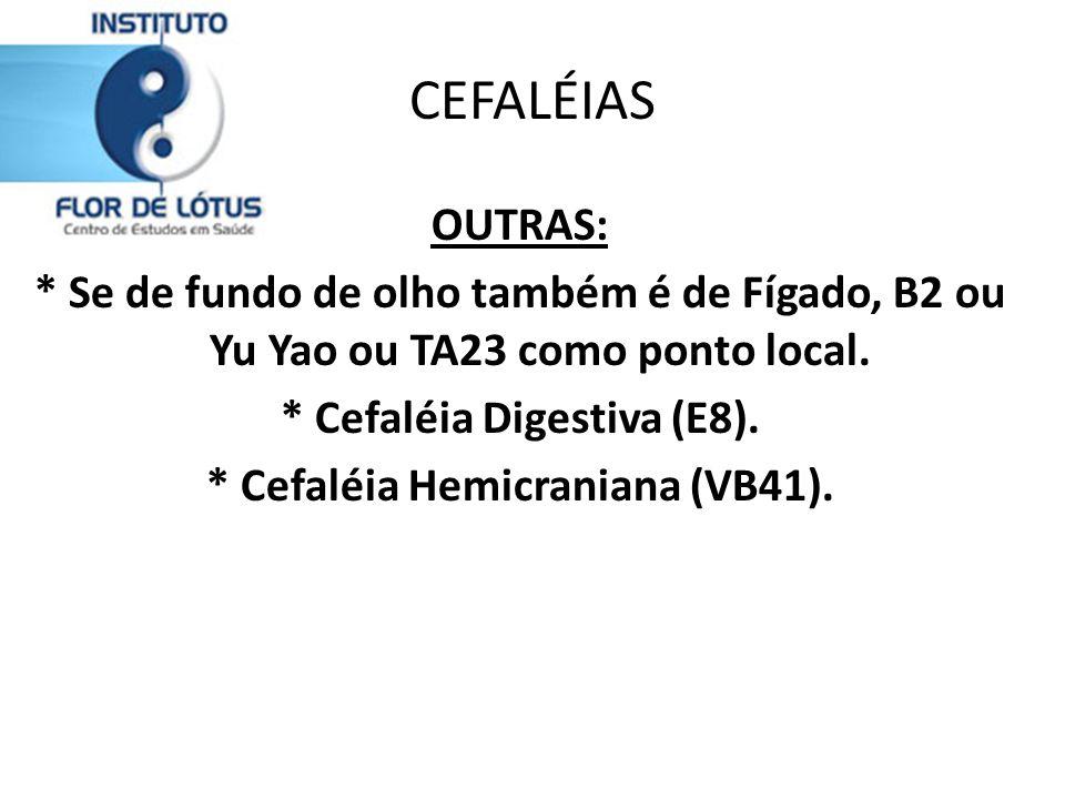 CEFALÉIAS OUTRAS: * Se de fundo de olho também é de Fígado, B2 ou Yu Yao ou TA23 como ponto local. * Cefaléia Digestiva (E8). * Cefaléia Hemicraniana