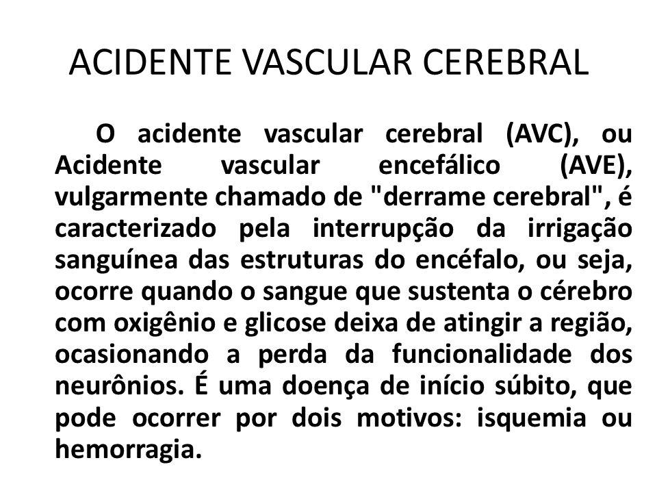 ACIDENTE VASCULAR CEREBRAL O acidente vascular cerebral (AVC), ou Acidente vascular encefálico (AVE), vulgarmente chamado de