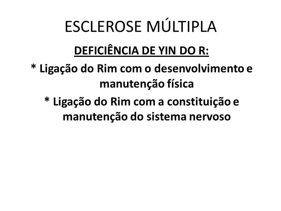ESCLEROSE MÚLTIPLA DEFICIÊNCIA DE YIN DO R: * Ligação do Rim com o desenvolvimento e manutenção física * Ligação do Rim com a constituição e manutençã