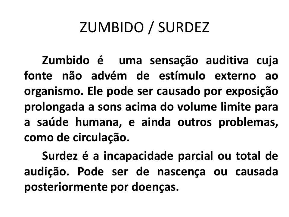 ZUMBIDO / SURDEZ Zumbido é uma sensação auditiva cuja fonte não advém de estímulo externo ao organismo. Ele pode ser causado por exposição prolongada