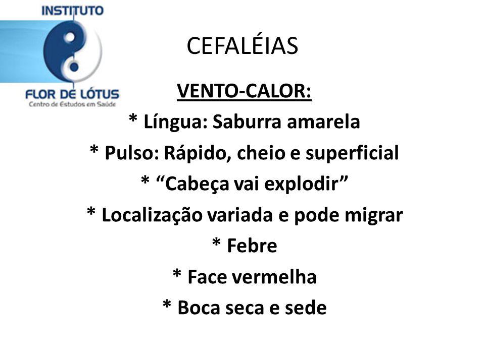 CEFALÉIAS VENTO-CALOR: * Língua: Saburra amarela * Pulso: Rápido, cheio e superficial * Cabeça vai explodir * Localização variada e pode migrar * Febr