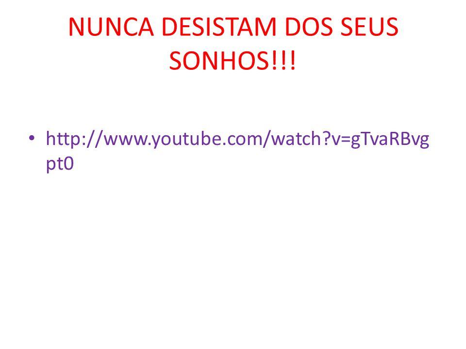 NUNCA DESISTAM DOS SEUS SONHOS!!! http://www.youtube.com/watch?v=gTvaRBvg pt0