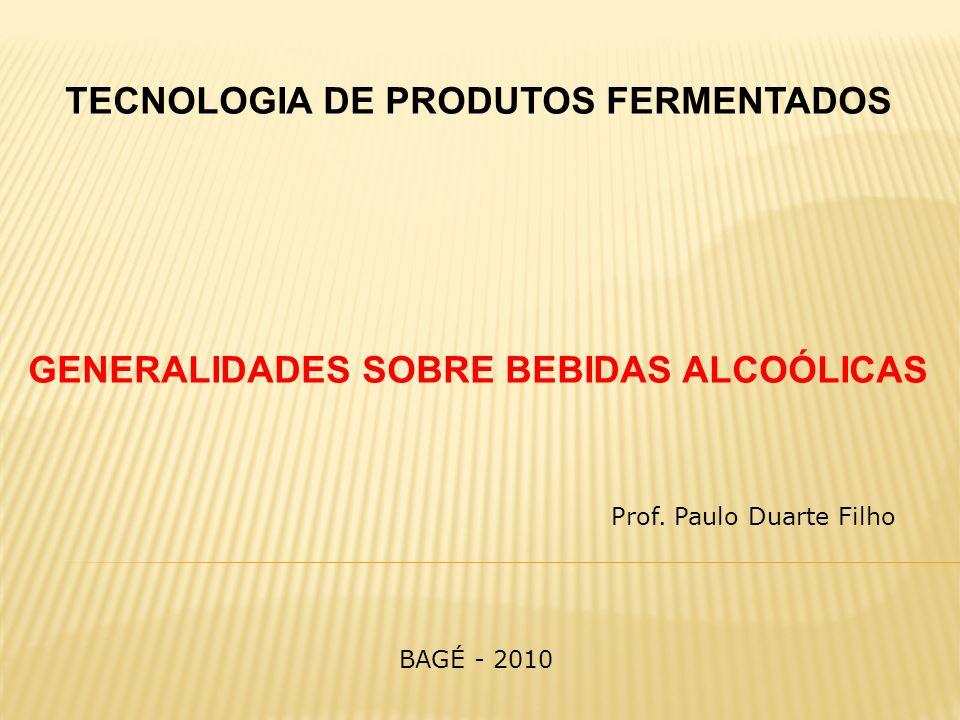 TECNOLOGIA DE PRODUTOS FERMENTADOS GENERALIDADES SOBRE BEBIDAS ALCOÓLICAS Prof. Paulo Duarte Filho BAGÉ - 2010