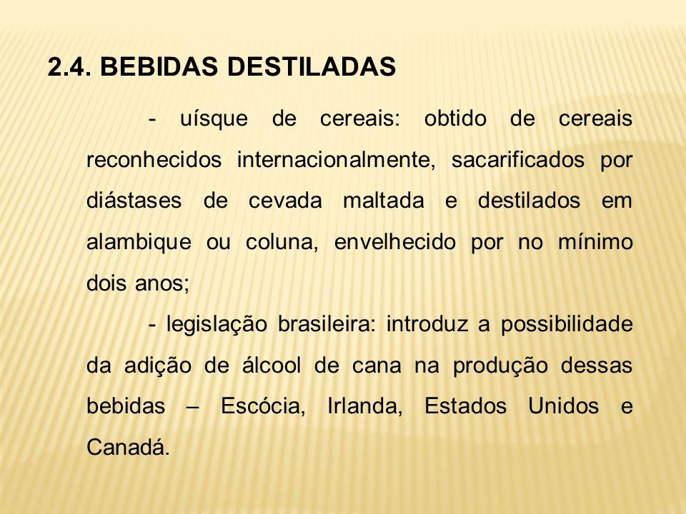 2.4. BEBIDAS DESTILADAS - uísque de cereais: obtido de cereais reconhecidos internacionalmente, sacarificados por diástases de cevada maltada e destil