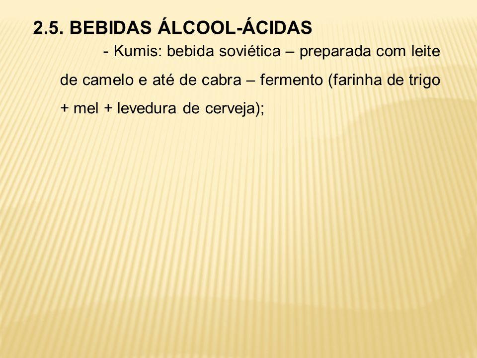 2.5. BEBIDAS ÁLCOOL-ÁCIDAS - Kumis: bebida soviética – preparada com leite de camelo e até de cabra – fermento (farinha de trigo + mel + levedura de c
