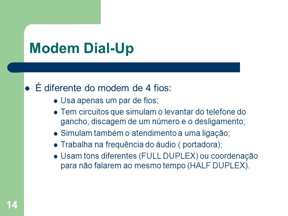 14 Modem Dial-Up É diferente do modem de 4 fios: Usa apenas um par de fios; Tem circuitos que simulam o levantar do telefone do gancho, discagem de um