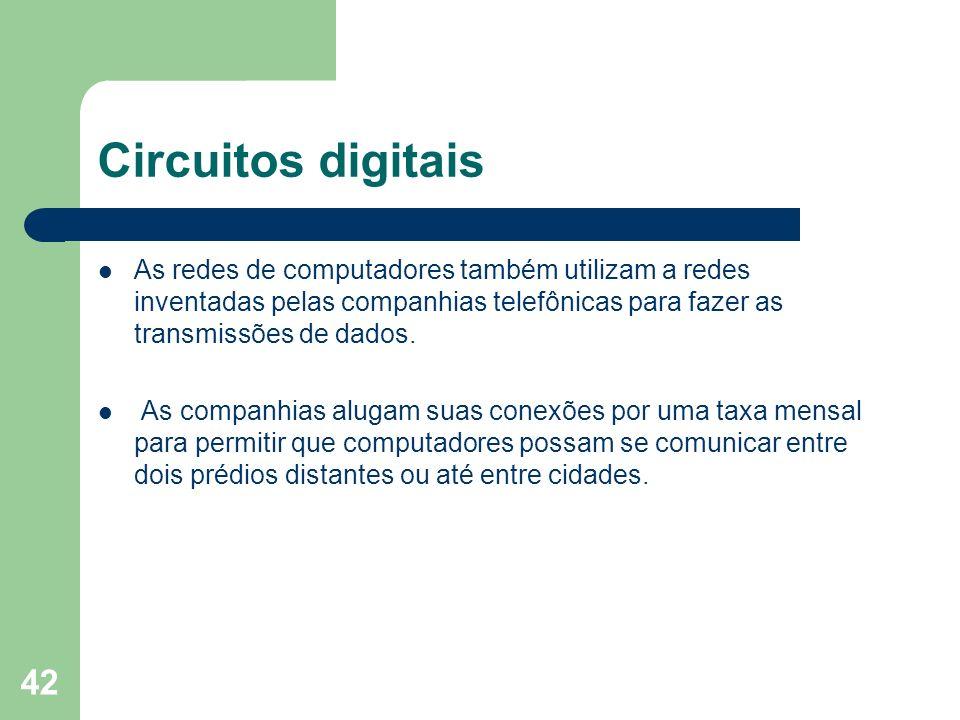 42 Circuitos digitais As redes de computadores também utilizam a redes inventadas pelas companhias telefônicas para fazer as transmissões de dados. As