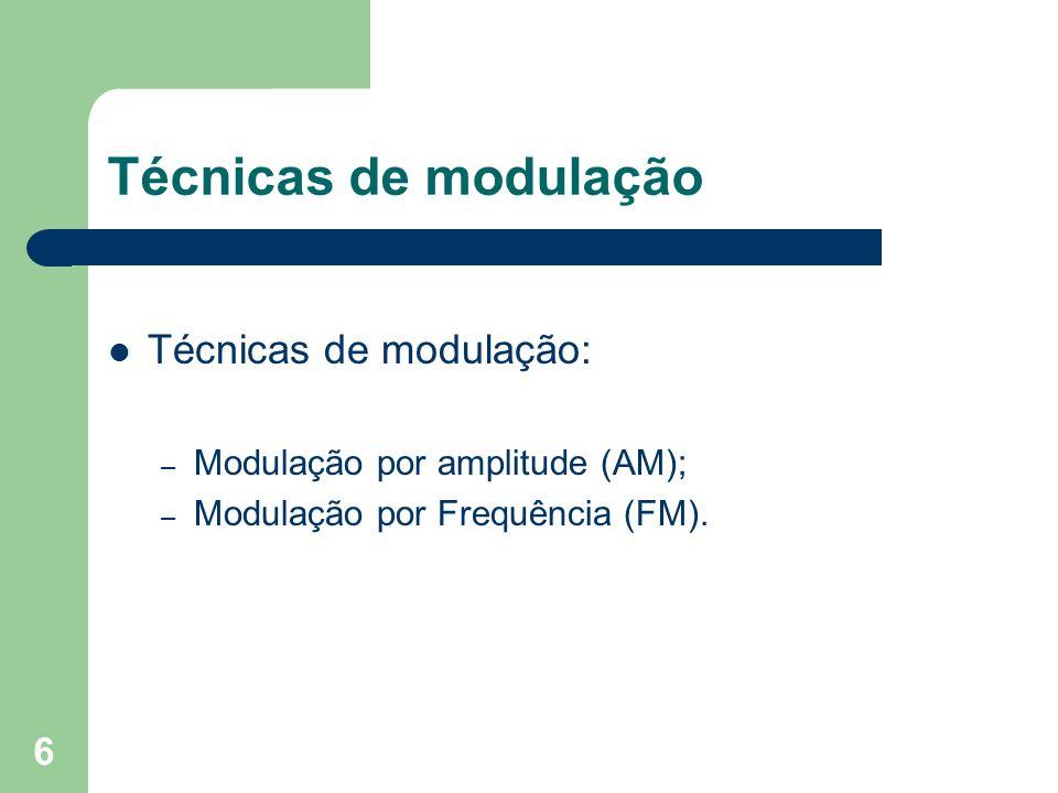 6 Técnicas de modulação Técnicas de modulação: – Modulação por amplitude (AM); – Modulação por Frequência (FM).