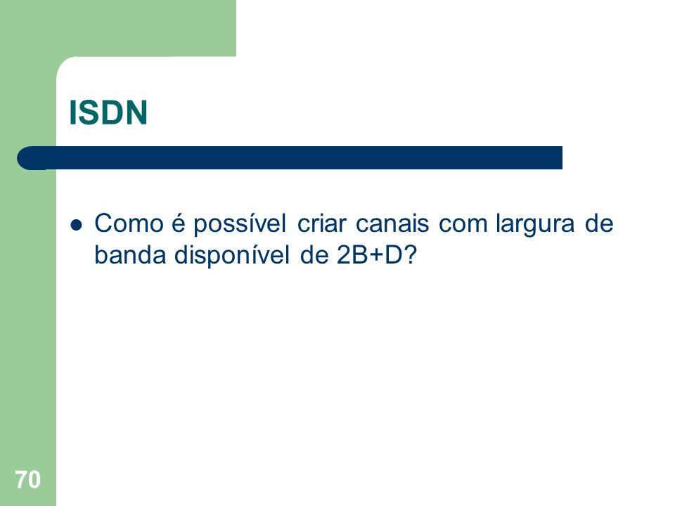 70 ISDN Como é possível criar canais com largura de banda disponível de 2B+D?