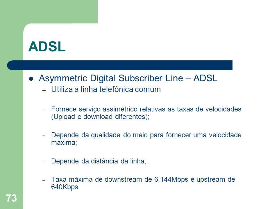 73 ADSL Asymmetric Digital Subscriber Line – ADSL – Utiliza a linha telefônica comum – Fornece serviço assimétrico relativas as taxas de velocidades (
