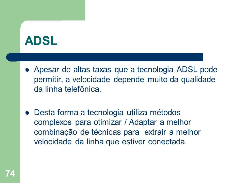 74 ADSL Apesar de altas taxas que a tecnologia ADSL pode permitir, a velocidade depende muito da qualidade da linha telefônica. Desta forma a tecnolog