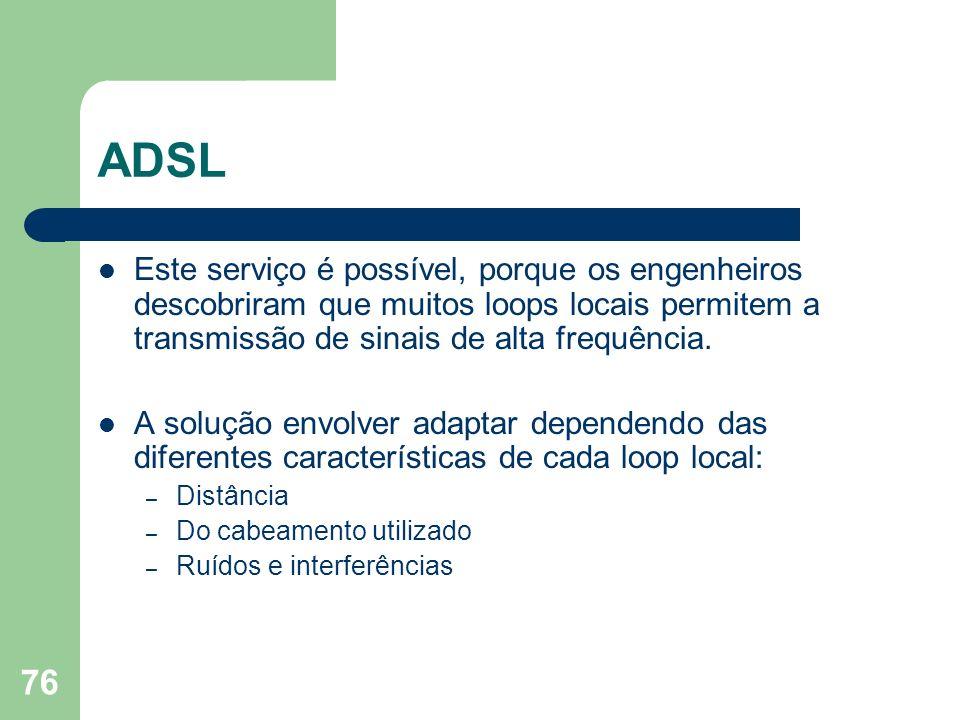 76 ADSL Este serviço é possível, porque os engenheiros descobriram que muitos loops locais permitem a transmissão de sinais de alta frequência. A solu