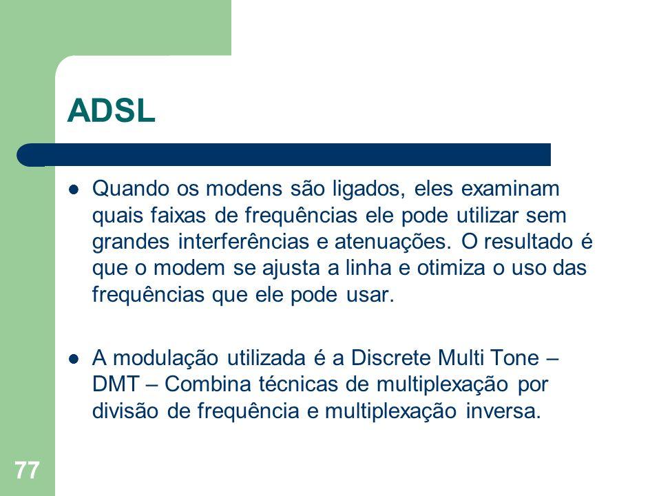 77 ADSL Quando os modens são ligados, eles examinam quais faixas de frequências ele pode utilizar sem grandes interferências e atenuações. O resultado