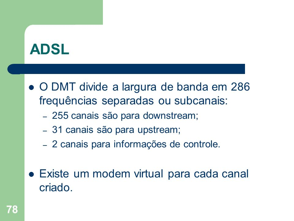 78 ADSL O DMT divide a largura de banda em 286 frequências separadas ou subcanais: – 255 canais são para downstream; – 31 canais são para upstream; –