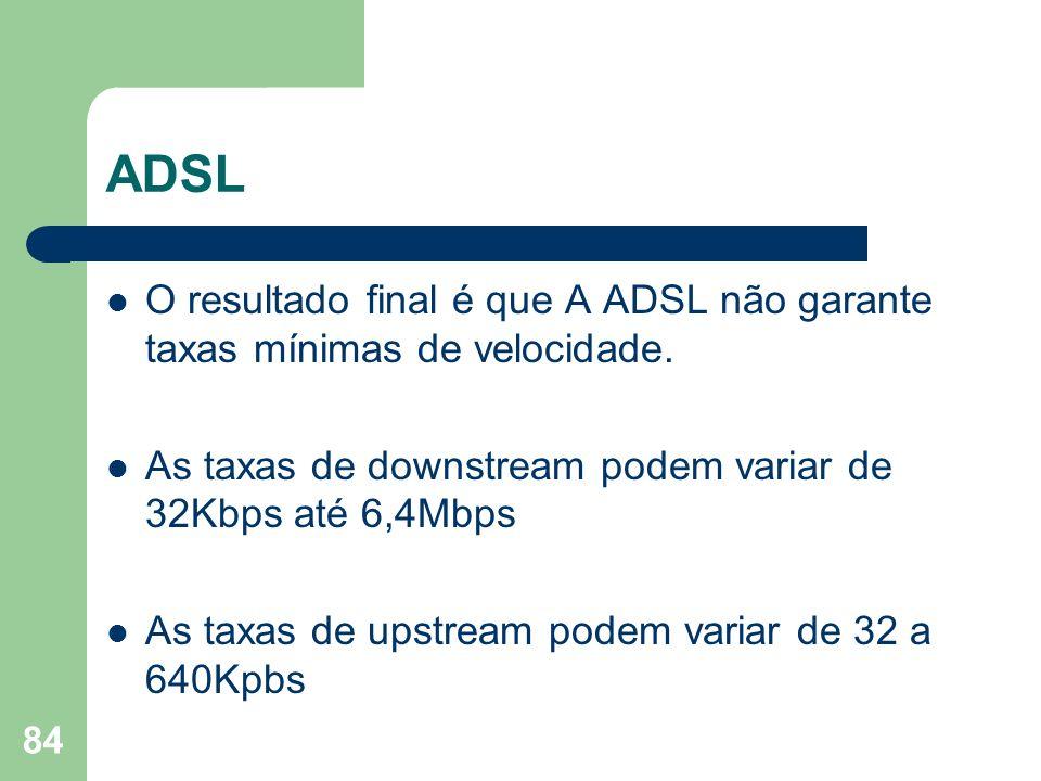 84 ADSL O resultado final é que A ADSL não garante taxas mínimas de velocidade. As taxas de downstream podem variar de 32Kbps até 6,4Mbps As taxas de