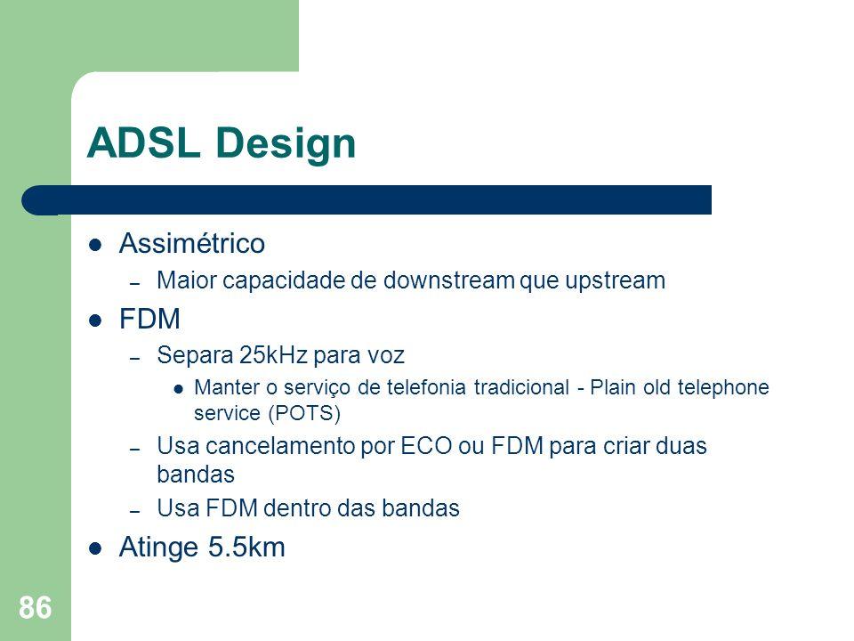 86 ADSL Design Assimétrico – Maior capacidade de downstream que upstream FDM – Separa 25kHz para voz Manter o serviço de telefonia tradicional - Plain