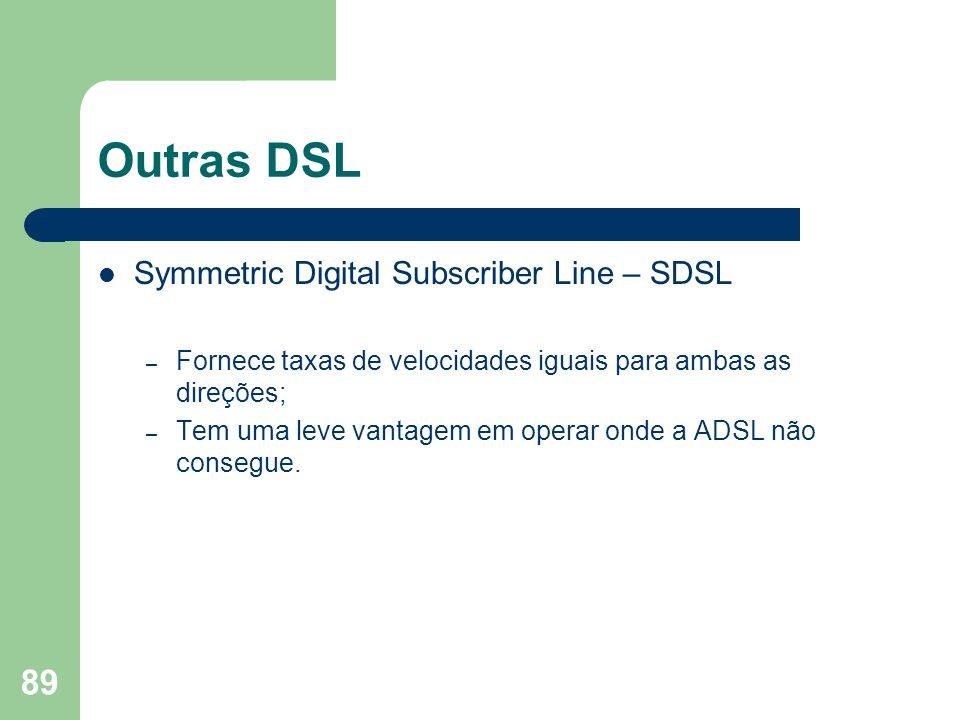 89 Outras DSL Symmetric Digital Subscriber Line – SDSL – Fornece taxas de velocidades iguais para ambas as direções; – Tem uma leve vantagem em operar