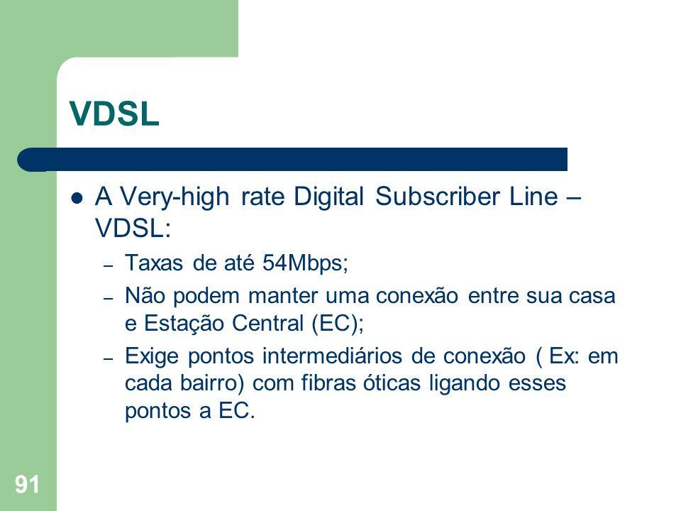 91 VDSL A Very-high rate Digital Subscriber Line – VDSL: – Taxas de até 54Mbps; – Não podem manter uma conexão entre sua casa e Estação Central (EC);