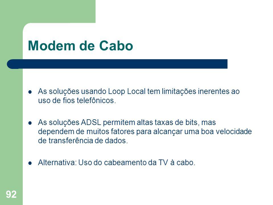 92 Modem de Cabo As soluções usando Loop Local tem limitações inerentes ao uso de fios telefônicos. As soluções ADSL permitem altas taxas de bits, mas