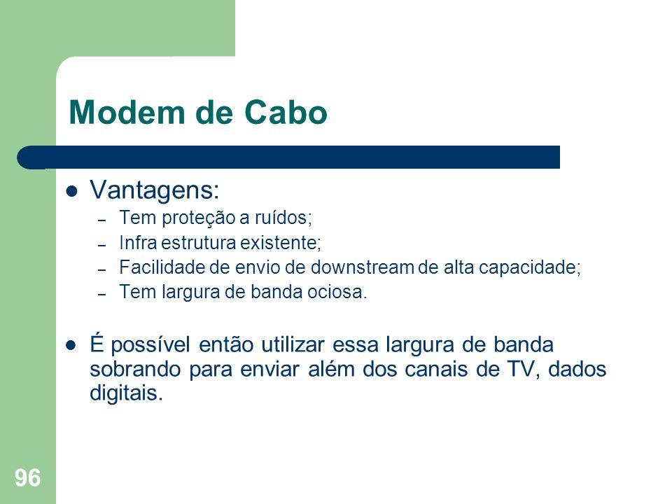 96 Modem de Cabo Vantagens: – Tem proteção a ruídos; – Infra estrutura existente; – Facilidade de envio de downstream de alta capacidade; – Tem largur