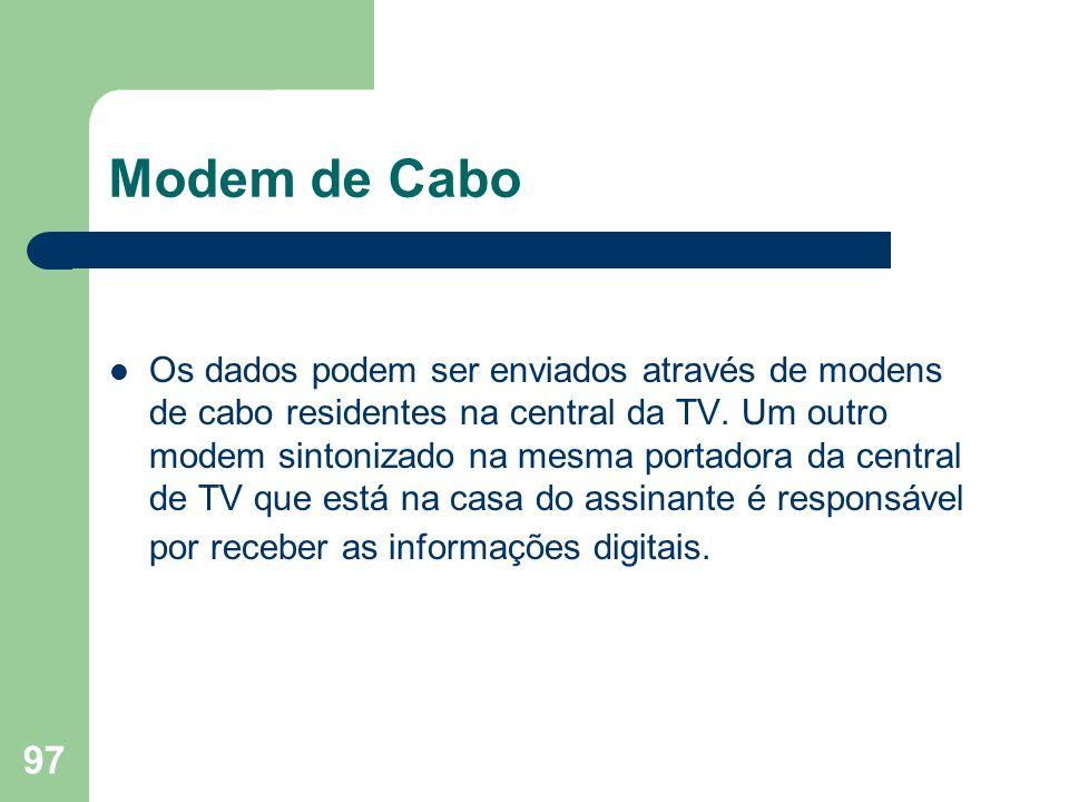 97 Modem de Cabo Os dados podem ser enviados através de modens de cabo residentes na central da TV. Um outro modem sintonizado na mesma portadora da c