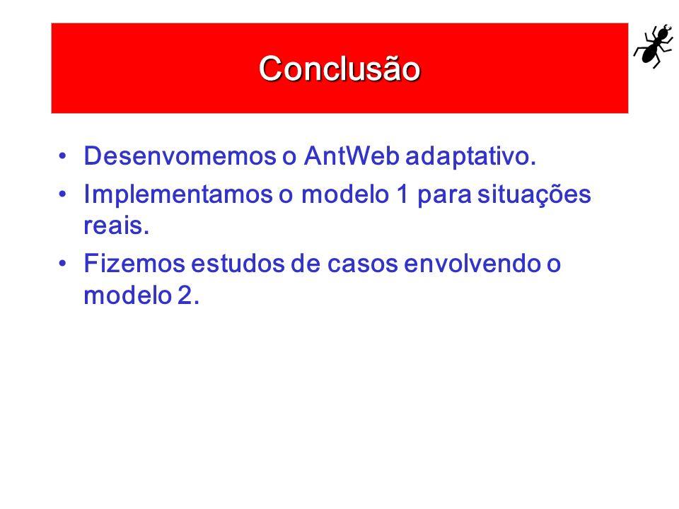 Conclusão Desenvomemos o AntWeb adaptativo. Implementamos o modelo 1 para situações reais. Fizemos estudos de casos envolvendo o modelo 2.
