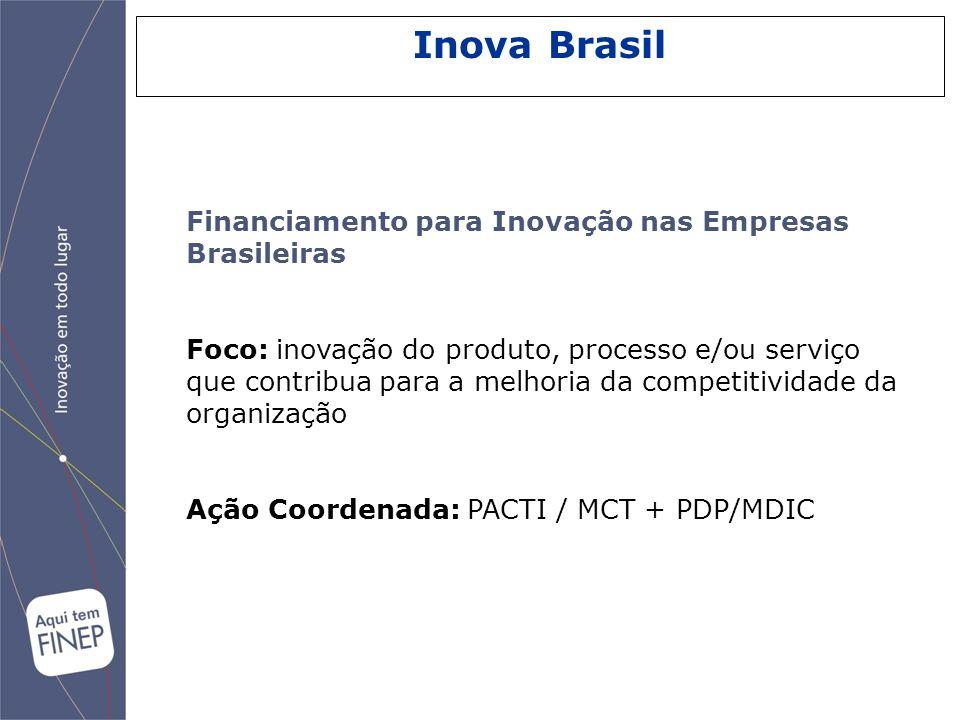 Inova Brasil Financiamento para Inovação nas Empresas Brasileiras Foco: inovação do produto, processo e/ou serviço que contribua para a melhoria da co