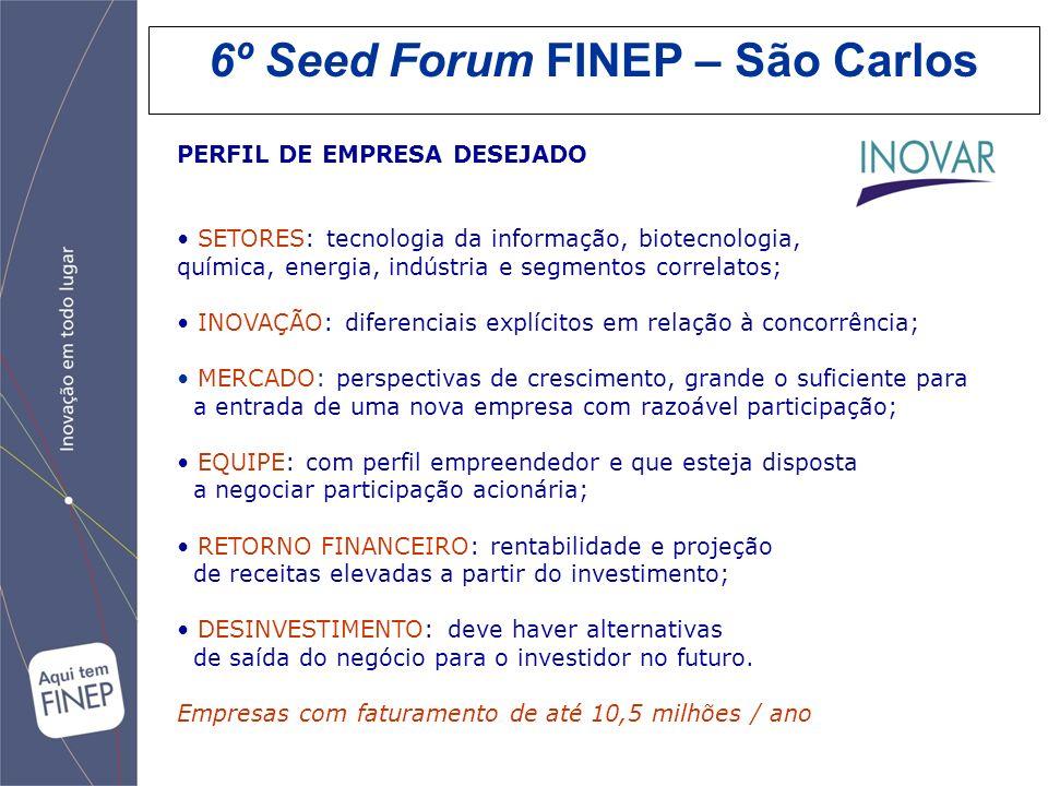 6º Seed Forum FINEP – São Carlos PERFIL DE EMPRESA DESEJADO SETORES: tecnologia da informação, biotecnologia, química, energia, indústria e segmentos
