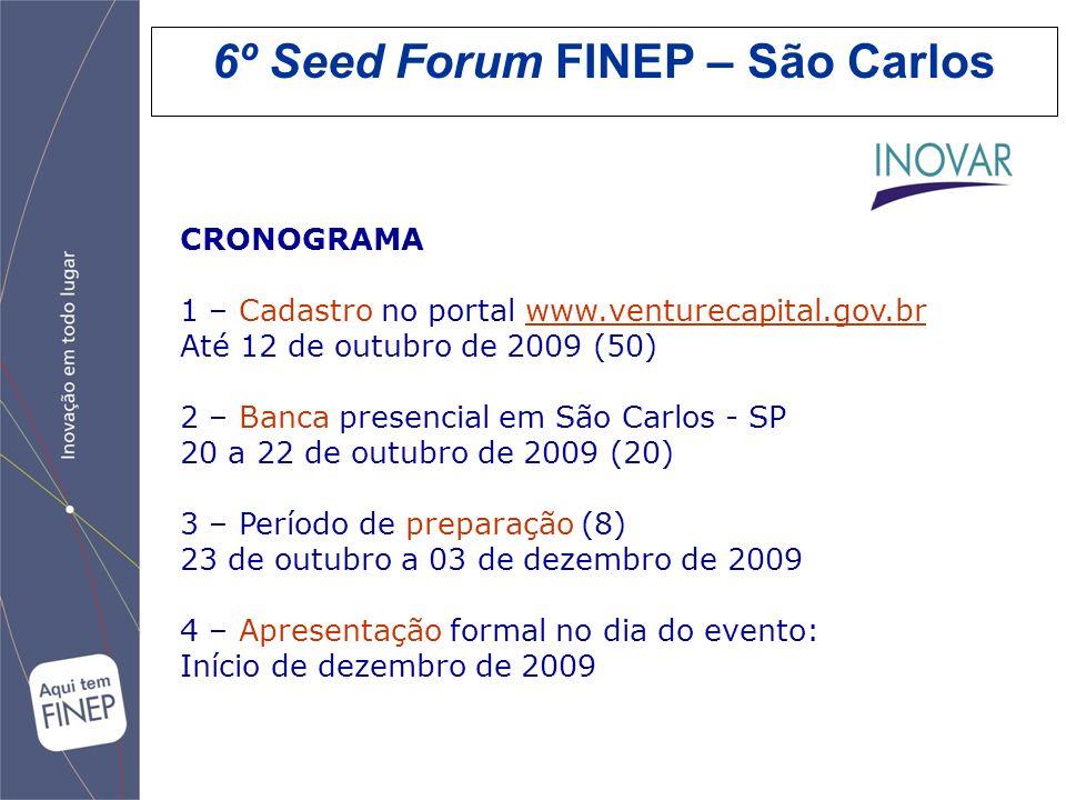 6º Seed Forum FINEP – São Carlos CRONOGRAMA 1 – Cadastro no portal www.venturecapital.gov.br Até 12 de outubro de 2009 (50) 2 – Banca presencial em Sã