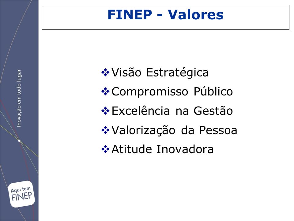 Visão Estratégica Compromisso Público Excelência na Gestão Valorização da Pessoa Atitude Inovadora FINEP - Valores