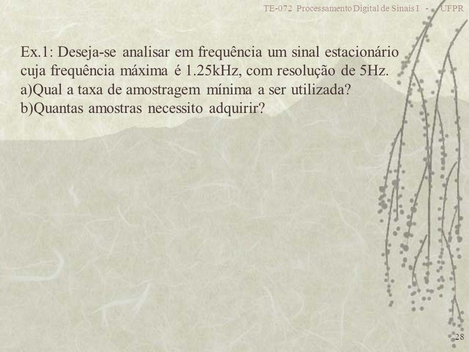 TE-072 Processamento Digital de Sinais I - UFPR 28 Ex.1: Deseja-se analisar em frequência um sinal estacionário cuja frequência máxima é 1.25kHz, com