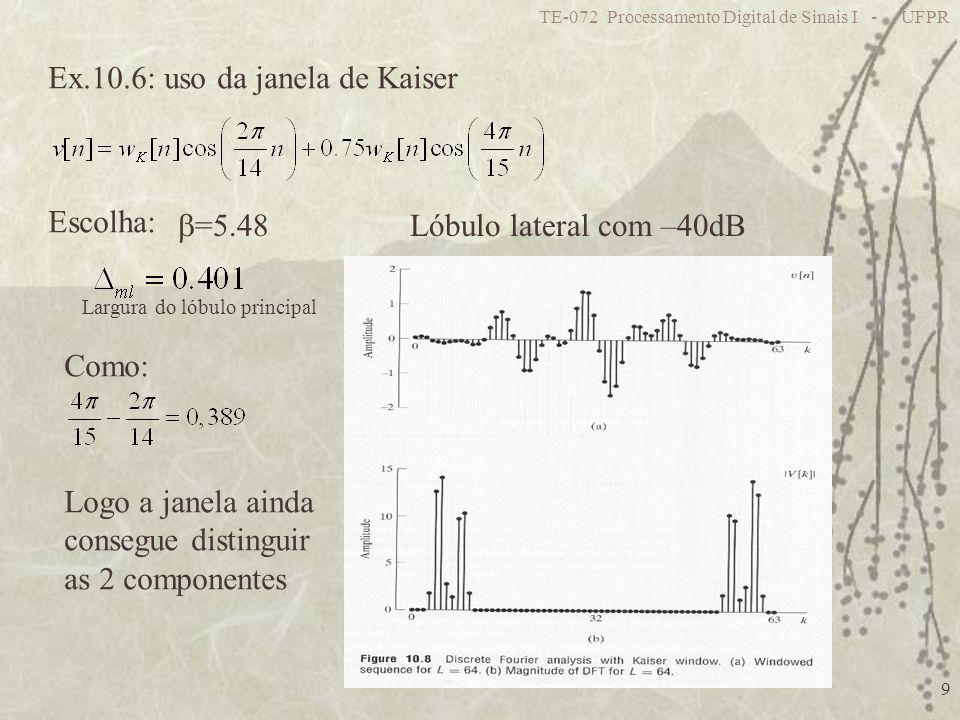 TE-072 Processamento Digital de Sinais I - UFPR 9 Ex.10.6: uso da janela de Kaiser =5.48 Escolha: Lóbulo lateral com –40dB Como: Logo a janela ainda c