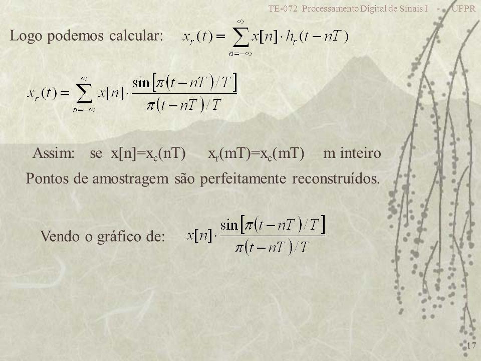 TE-072 Processamento Digital de Sinais I - UFPR 17 Logo podemos calcular: Assim: se x[n]=x c (nT) x r (mT)=x c (mT) m inteiro Pontos de amostragem são