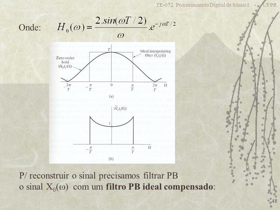 TE-072 Processamento Digital de Sinais I - UFPR 48 Onde: P/ reconstruir o sinal precisamos filtrar PB o sinal X 0 ( ) com um filtro PB ideal compensad