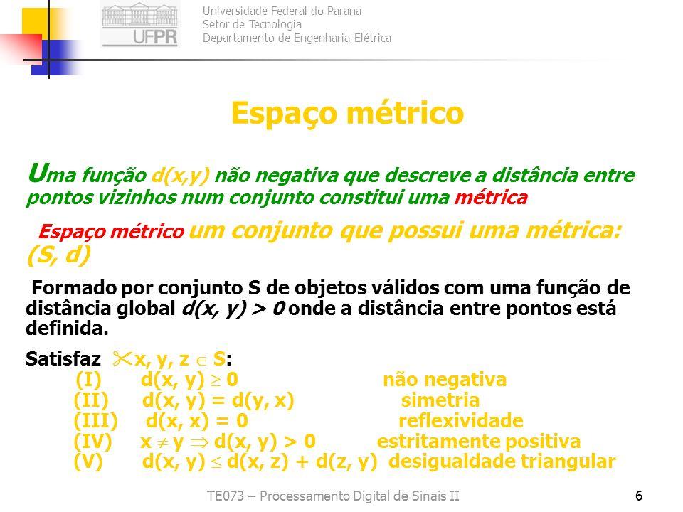 Universidade Federal do Paraná Setor de Tecnologia Departamento de Engenharia Elétrica TE073 – Processamento Digital de Sinais II7 Se os objetos do espaço métrico têm k coordenadas de valores reais, então temos um espaço métrico especial chamado Espaço Vectorial (vector space) e os vectores: VECTOR K-DIMENSIONAL r= (A 1 |v 1, A 2 |v 2,..,A i |v i,.,A x |v k, c L ) Em qualquer espaço métrico podemos definir Bolas Abertas: B(x; r) = {y | d(x, y) < r} x, r =raio da bola
