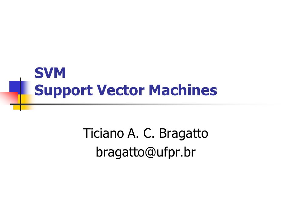 SVM Support Vector Machines Ticiano A. C. Bragatto bragatto@ufpr.br