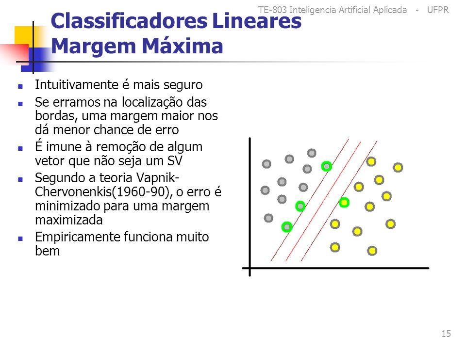 TE-803 Inteligencia Artificial Aplicada - UFPR 15 Classificadores Lineares Margem Máxima Intuitivamente é mais seguro Se erramos na localização das bordas, uma margem maior nos dá menor chance de erro É imune à remoção de algum vetor que não seja um SV Segundo a teoria Vapnik- Chervonenkis(1960-90), o erro é minimizado para uma margem maximizada Empiricamente funciona muito bem