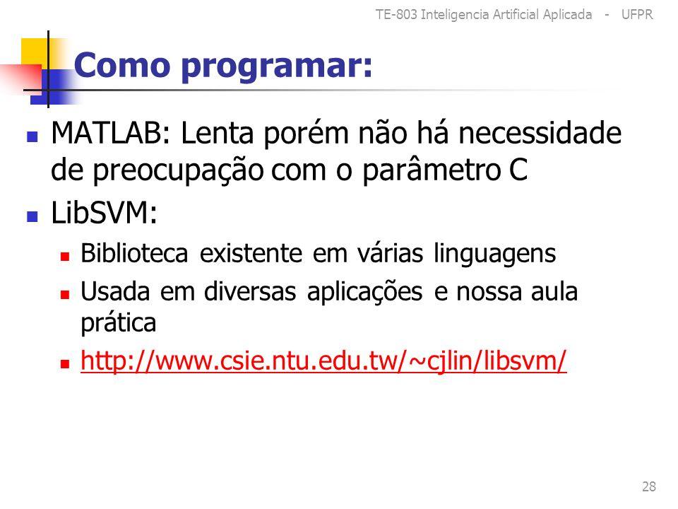 TE-803 Inteligencia Artificial Aplicada - UFPR 28 Como programar: MATLAB: Lenta porém não há necessidade de preocupação com o parâmetro C LibSVM: Biblioteca existente em várias linguagens Usada em diversas aplicações e nossa aula prática http://www.csie.ntu.edu.tw/~cjlin/libsvm/