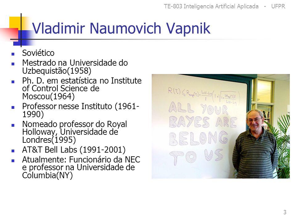 TE-803 Inteligencia Artificial Aplicada - UFPR 3 Vladimir Naumovich Vapnik Soviético Mestrado na Universidade do Uzbequistão(1958) Ph.