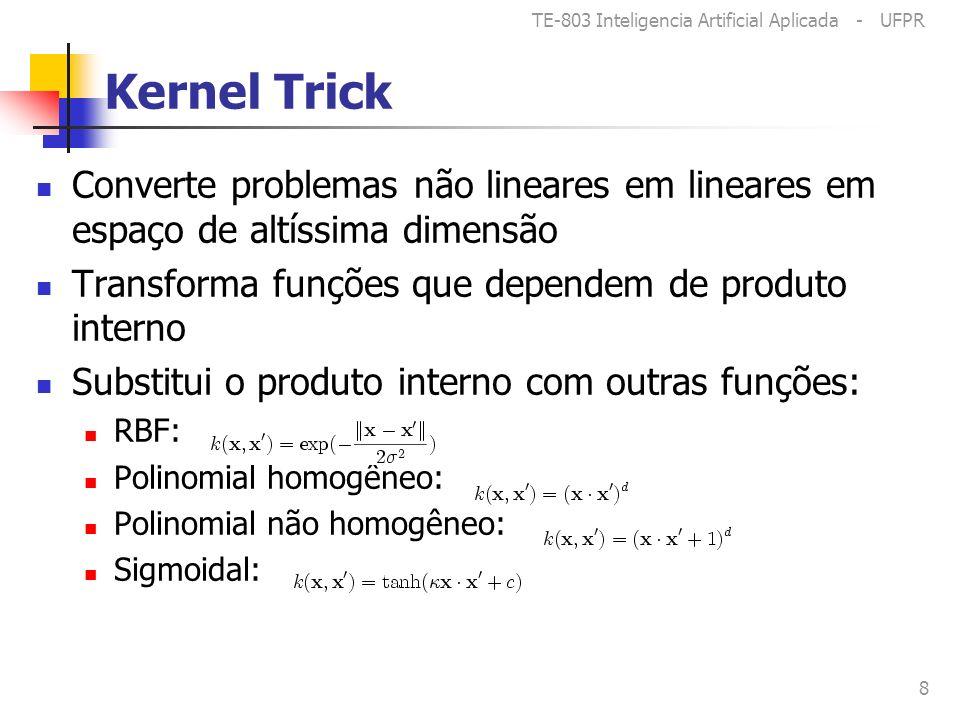 TE-803 Inteligencia Artificial Aplicada - UFPR 8 Kernel Trick Converte problemas não lineares em lineares em espaço de altíssima dimensão Transforma funções que dependem de produto interno Substitui o produto interno com outras funções: RBF: Polinomial homogêneo: Polinomial não homogêneo: Sigmoidal: