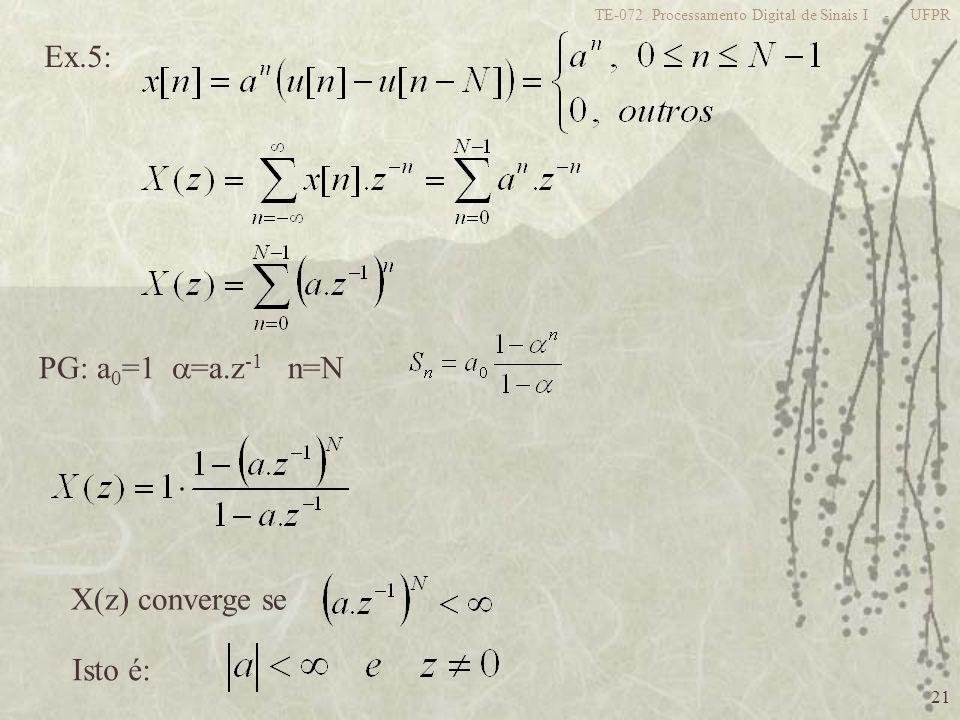 21 TE-072 Processamento Digital de Sinais I - UFPR Ex.5: PG: a 0 =1 =a.z -1 n=N X(z) converge se Isto é: