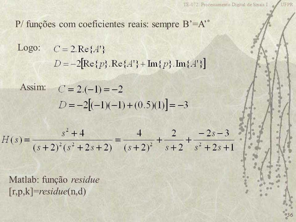 36 TE-072 Processamento Digital de Sinais I - UFPR P/ funções com coeficientes reais: sempre B=A * Logo: Assim: Matlab: função residue [r,p,k]=residue