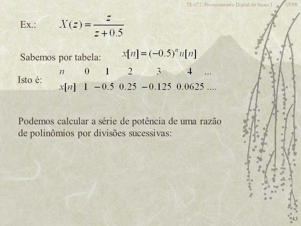43 TE-072 Processamento Digital de Sinais I - UFPR Ex.: Sabemos por tabela: Isto é: Podemos calcular a série de potência de uma razão de polinômios po