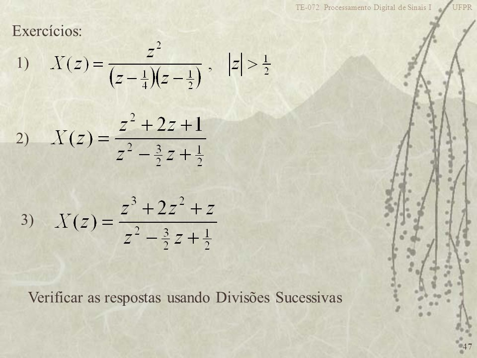 47 TE-072 Processamento Digital de Sinais I - UFPR Exercícios: 1) 2) 3) Verificar as respostas usando Divisões Sucessivas