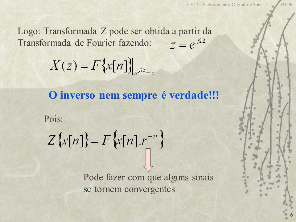 6 TE-072 Processamento Digital de Sinais I - UFPR Logo: Transformada Z pode ser obtida a partir da Transformada de Fourier fazendo: O inverso nem semp