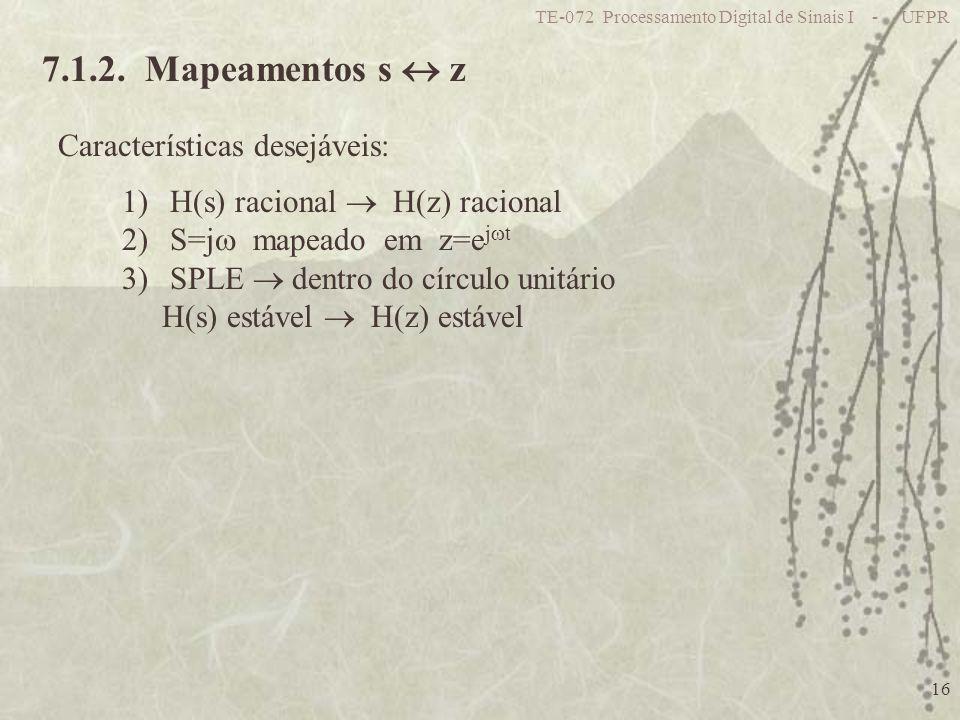 TE-072 Processamento Digital de Sinais I - UFPR 16 7.1.2. Mapeamentos s z Características desejáveis: 1)H(s) racional H(z) racional 2)S=j mapeado em z