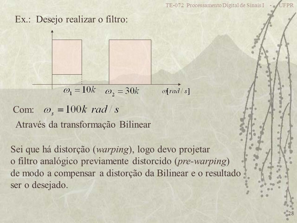 TE-072 Processamento Digital de Sinais I - UFPR 28 Ex.: Desejo realizar o filtro: Com: Através da transformação Bilinear Sei que há distorção (warping