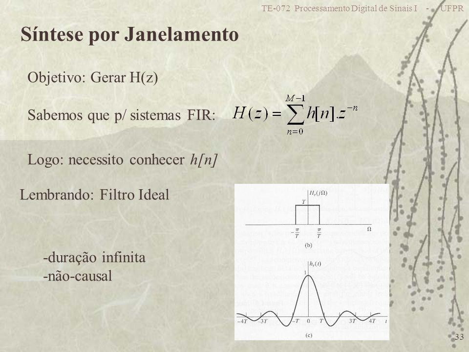 TE-072 Processamento Digital de Sinais I - UFPR 33 Síntese por Janelamento Objetivo: Gerar H(z) Sabemos que p/ sistemas FIR: Logo: necessito conhecer h[n] Lembrando: Filtro Ideal -duração infinita -não-causal